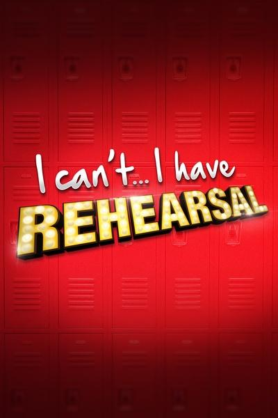 I Can't… I Have Rehearsal