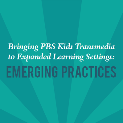 Bringing PBS KIDS Transmedia to Expanded Learning Settings: Emerging Practices (2013) | PBS KIDS Lab