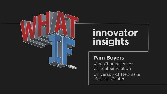 Pam Boyers: Associate Vice Chancellor for Clinical Simulation, UNMC | What If – Innovator Insights