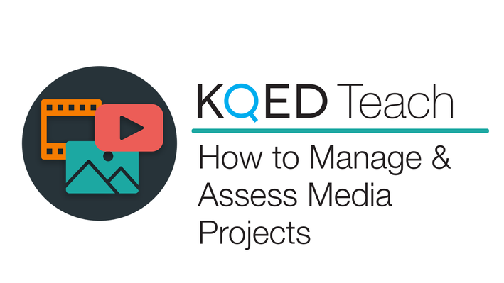 How to Manage & Assess Media Projects | KQED Teach