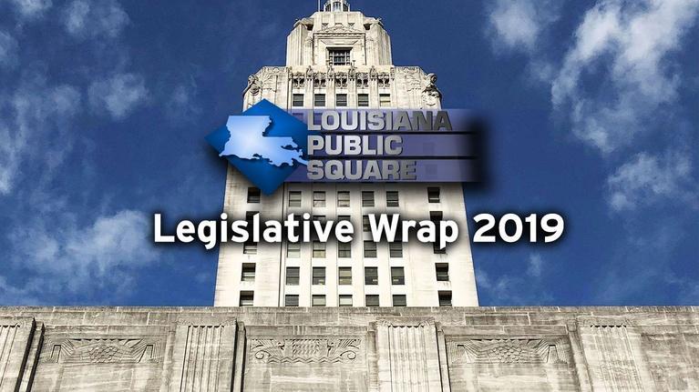 Louisiana Public Square: Legislative Wrap 2019   June 2019   Louisiana Public Square