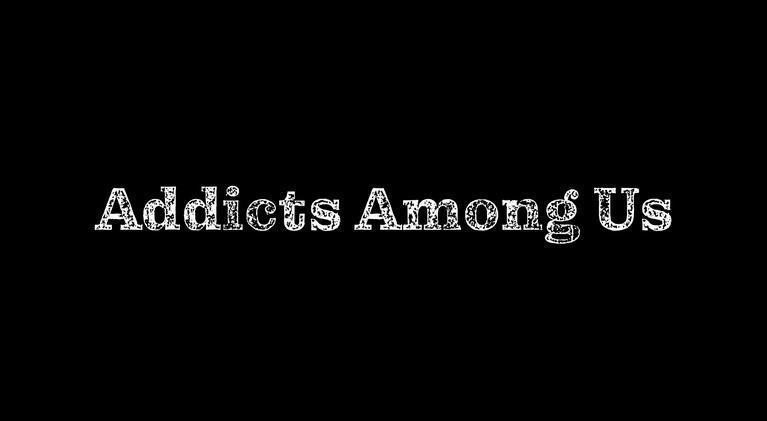 Addicts Among Us: Addicts Among Us