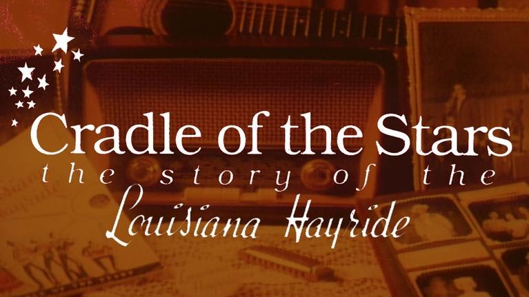 Louisiana Public Broadcasting Presents: Cradle Of The Stars: The Story of the Louisiana Hayride