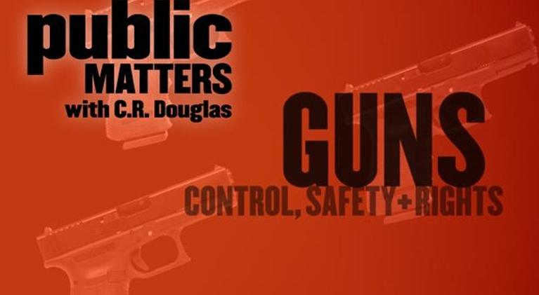 Public Matters with C.R. Douglas: Guns: Control, Safety, and Rights