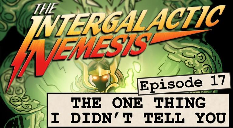 The Intergalactic Nemesis: Episode 17 - The One Thing I Didn't Tell You