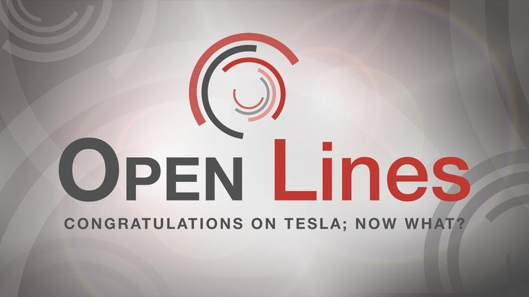 Open Line: Congratulations on Tesla; Now What?