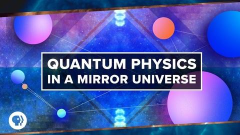 PBS Space Time -- Quantum Physics in a Mirror Universe