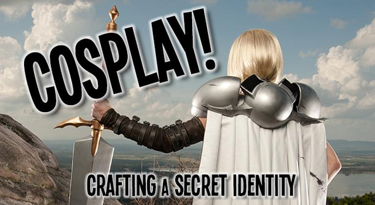 Cosplay! Crafting a Secret Identity: Cosplay! Crafting a Secret Identity