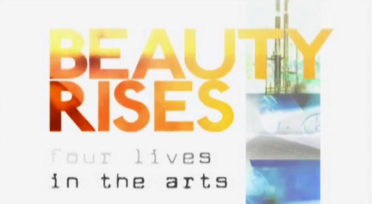 Beauty Rises: Four Lives in the Arts: Beauty Rises: Four Lives in the Arts