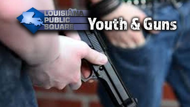 Louisiana Public Square: Youth & Guns   July 2019   Louisiana Public Square