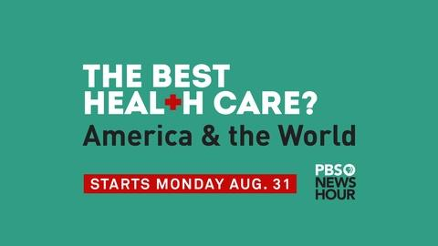 PBS NewsHour -- Coming Soon: The Best Health Care? America & the World