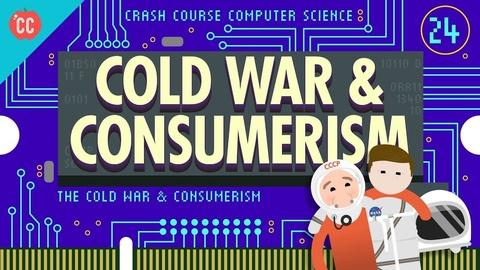 Crash Course Computer Science -- The Cold War and Consumerism: Crash Course Computer Science