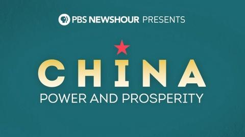 PBS NewsHour -- PBS NewsHour Presents China: Power and Prosperity