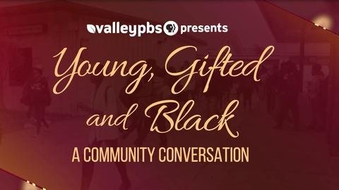 ValleyPBS Specials -- Young, Gifted and Black: A Community Conversation