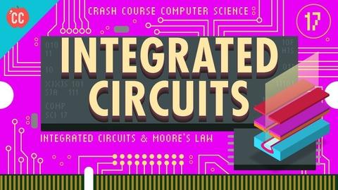 Crash Course Computer Science -- Integrated Circuits & Moore's Law: Crash Course Computer Sci