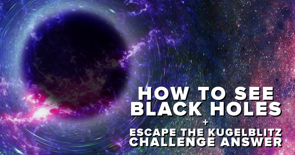 How To See Black Holes + Kugelblitz Challenge Answer