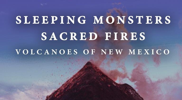 Sleeping Monsters, Sacred Fires: Volcanoes of New Mexico: Sleeping Monsters, Sacred Fires: Volcanoes of New Mexico