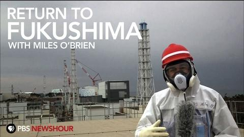 PBS NewsHour -- Return to Fukushima with Miles O'Brien