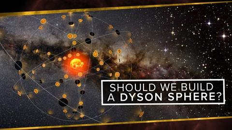 PBS Space Time -- Should We Build a Dyson Sphere?