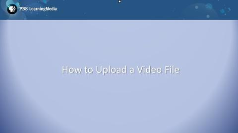 PBS LearningMedia: How to Upload a Video File