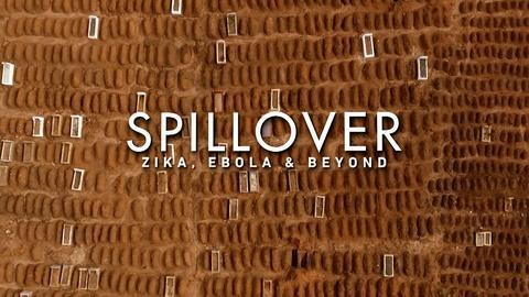Spillover – Zika, Ebola & Beyond -- Spillover - Zika, Ebola & Beyond