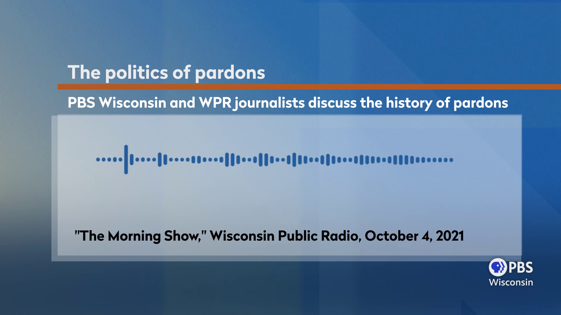 A graphic showing an audio waveform with the title text The politics of pardons: PBS Wisconsin and WPR journalists discuss the history of pardons from the October 4, 2021 edition of The Morning Show on Wisconsin Public Radiodiscuss the history of pardons from the October 4, 2021 edition of The Morning Show on Wisconsin Public Radio